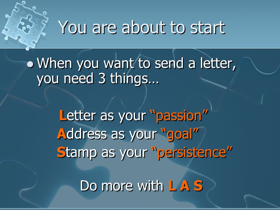You are about to start When you want to send a letter, you need 3 things… Letter as your passion Address as your goal Stamp as your persistence Do more with L A S When you want to send a letter, you need 3 things… Letter as your passion Address as your goal Stamp as your persistence Do more with L A S