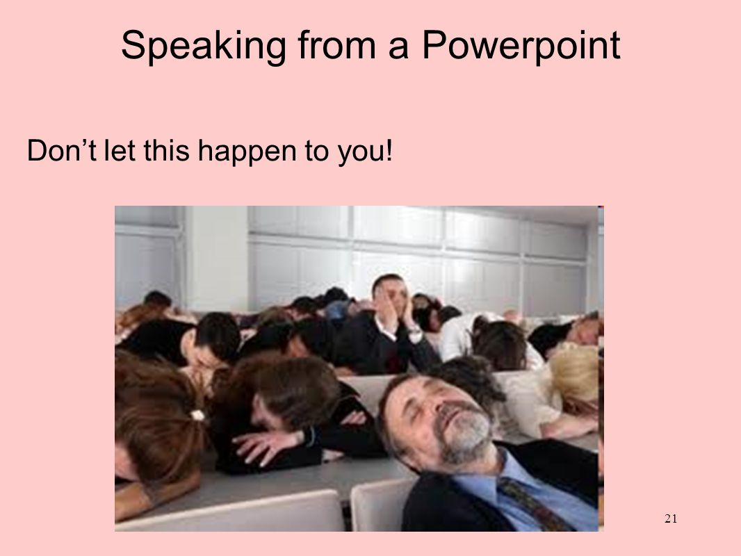 Speaking from a Powerpoint Give them a written copy AFTER you ve spoken (not before) You want the audience listening to YOU, not reading ahead.