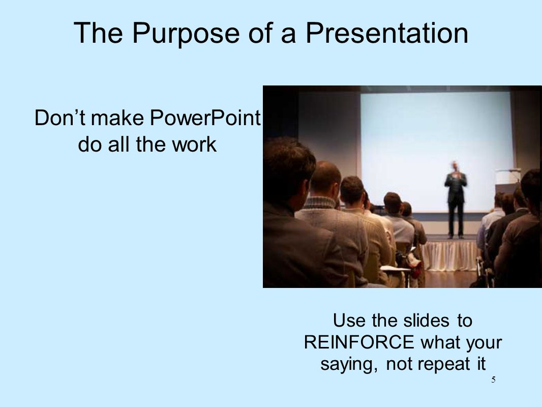 The Purpose of a Presentation PowerPoint is a tool to ASSIST you, not do the work for you.
