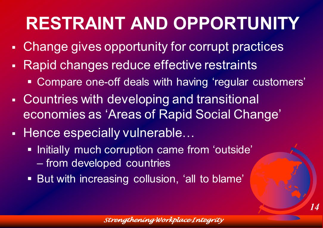 Strengthening Workplace Integrity 14 RESTRAINT AND OPPORTUNITY  Change gives opportunity for corrupt practices  Rapid changes reduce effective restraints  Compare one-off deals with having 'regular customers'  Countries with developing and transitional economies as 'Areas of Rapid Social Change'  Hence especially vulnerable…  Initially much corruption came from 'outside' – from developed countries  But with increasing collusion, 'all to blame'