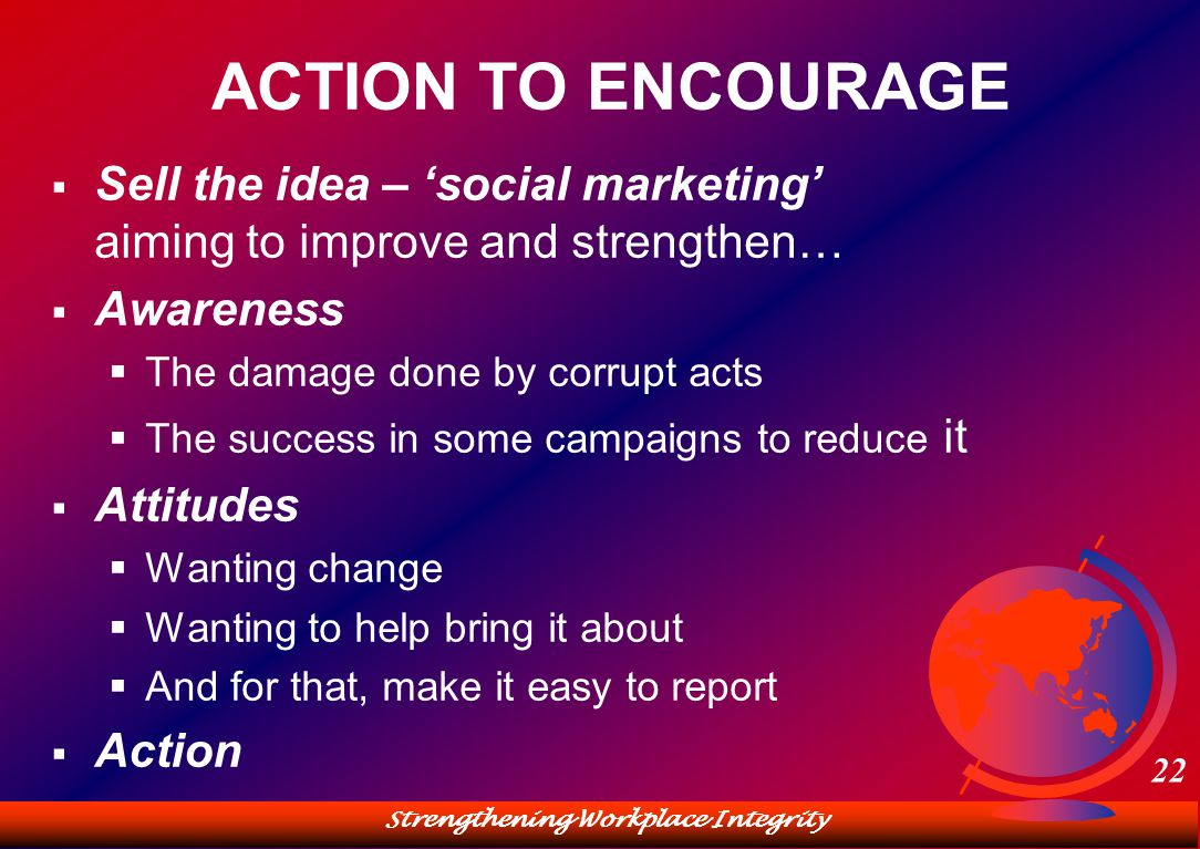 Strengthening Workplace Integrity 22 ACTION TO ENCOURAGE  Sell the idea – 'social marketing' aiming to improve and strengthen…  Awareness  The damage done by corrupt acts  The success in some campaigns to reduce it  Attitudes  Wanting change  Wanting to help bring it about  And for that, make it easy to report  Action