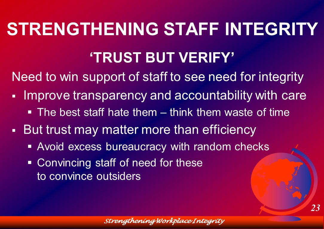 Strengthening Workplace Integrity 23 STRENGTHENING STAFF INTEGRITY 'TRUST BUT VERIFY' Need to win support of staff to see need for integrity  Improve transparency and accountability with care  The best staff hate them – think them waste of time  But trust may matter more than efficiency  Avoid excess bureaucracy with random checks  Convincing staff of need for these to convince outsiders