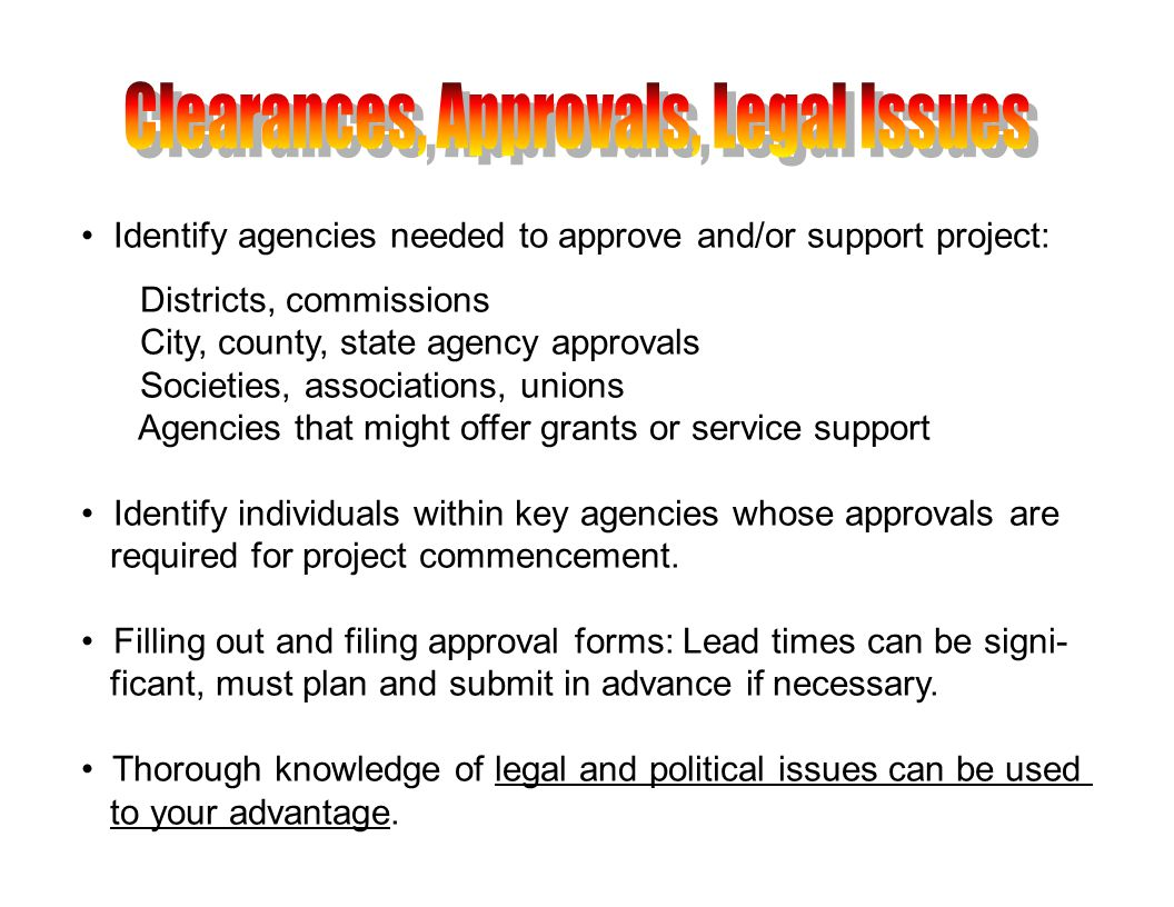 Identify agencies needed to approve and/or support project: Districts, commissions City, county, state agency approvals Societies, associations, unions Agencies that might offer grants or service support Identify individuals within key agencies whose approvals are required for project commencement.