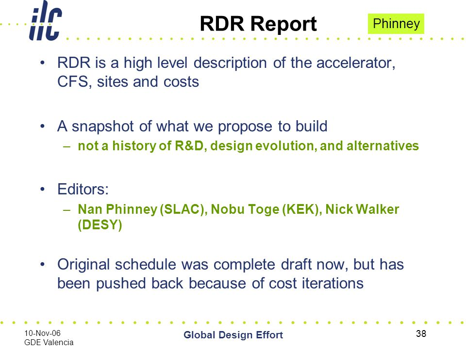 10-Nov-06 GDE Valencia Global Design Effort 38 RDR Report RDR is a high level description of the accelerator, CFS, sites and costs A snapshot of what we propose to build –not a history of R&D, design evolution, and alternatives Editors: –Nan Phinney (SLAC), Nobu Toge (KEK), Nick Walker (DESY) Original schedule was complete draft now, but has been pushed back because of cost iterations Phinney
