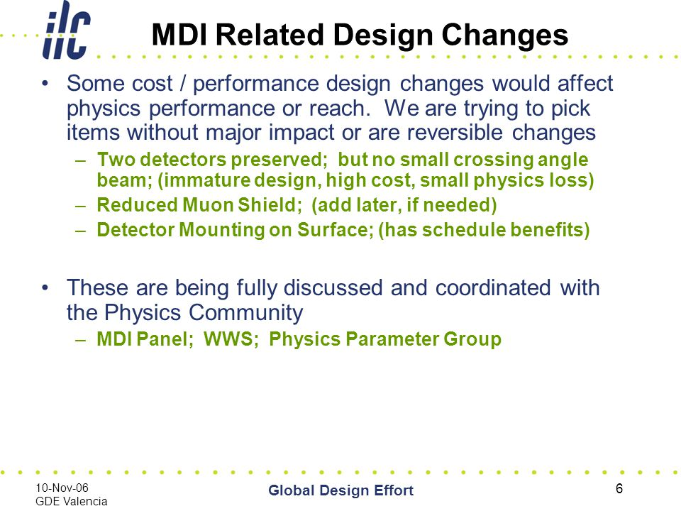 10-Nov-06 GDE Valencia Global Design Effort 6 MDI Related Design Changes Some cost / performance design changes would affect physics performance or reach.
