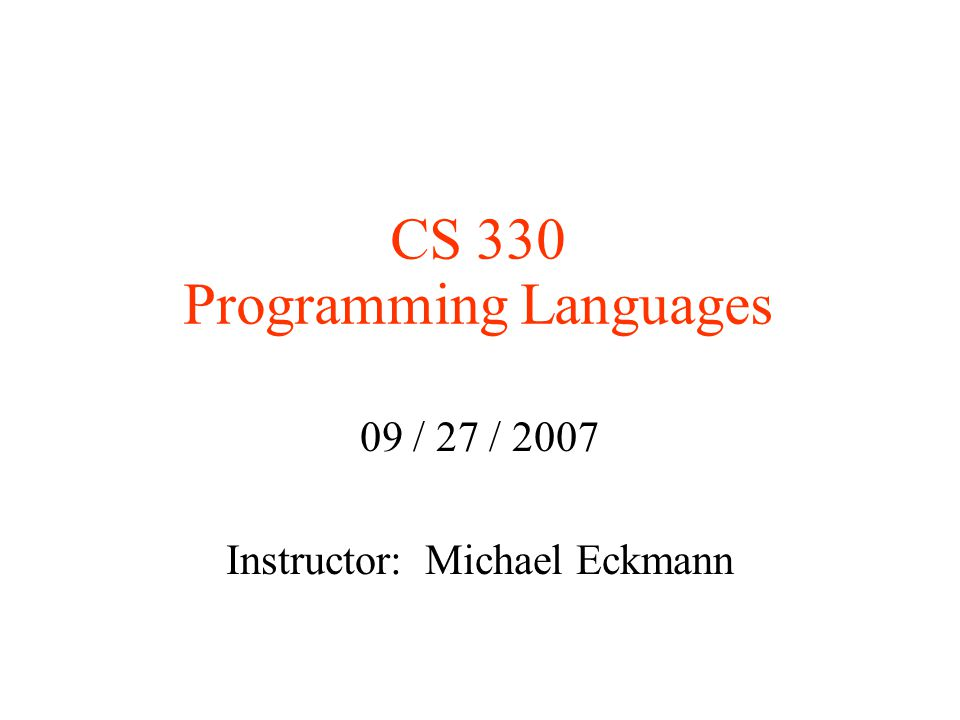 CS 330 Programming Languages 09 / 27 / 2007 Instructor: Michael Eckmann