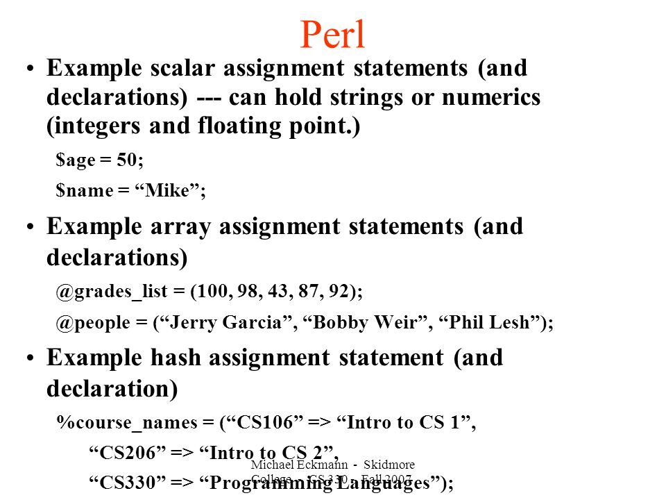 Perl Michael Eckmann - Skidmore College - CS 330 - Fall 2007 Example scalar assignment statements (and declarations) --- can hold strings or numerics
