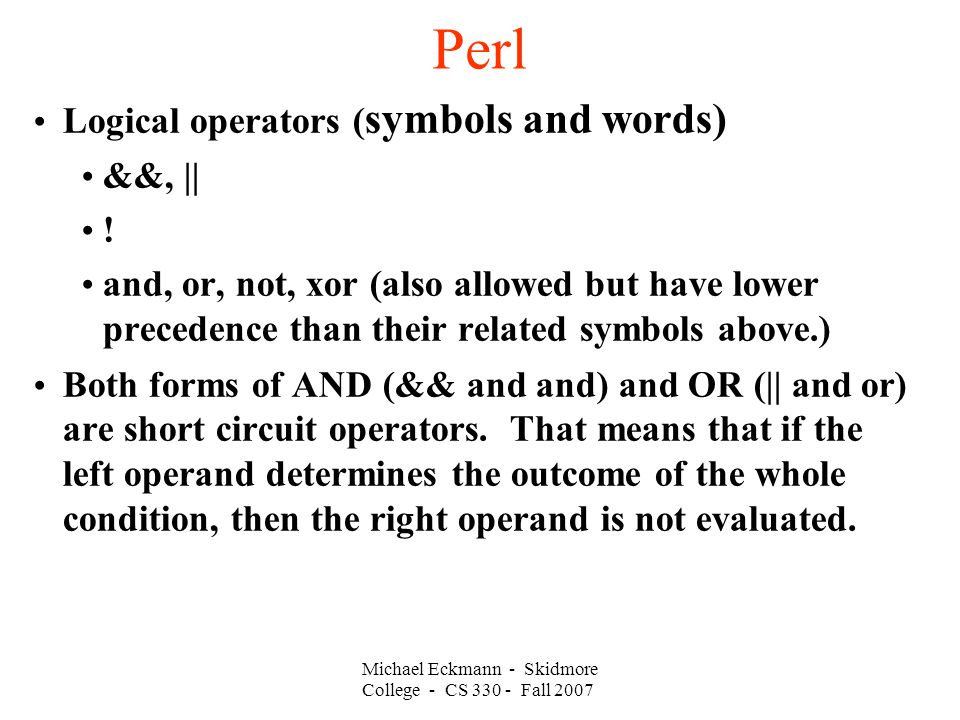 Perl Michael Eckmann - Skidmore College - CS 330 - Fall 2007 Logical operators ( symbols and words) &&, || ! and, or, not, xor (also allowed but have
