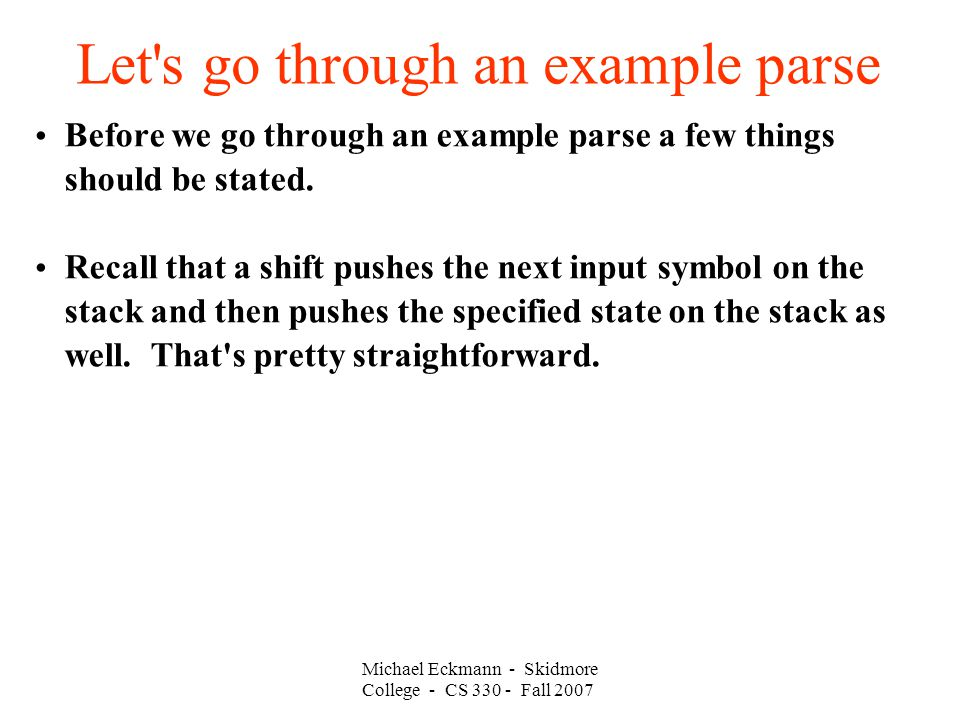 Let's go through an example parse Michael Eckmann - Skidmore College - CS 330 - Fall 2007 Before we go through an example parse a few things should be