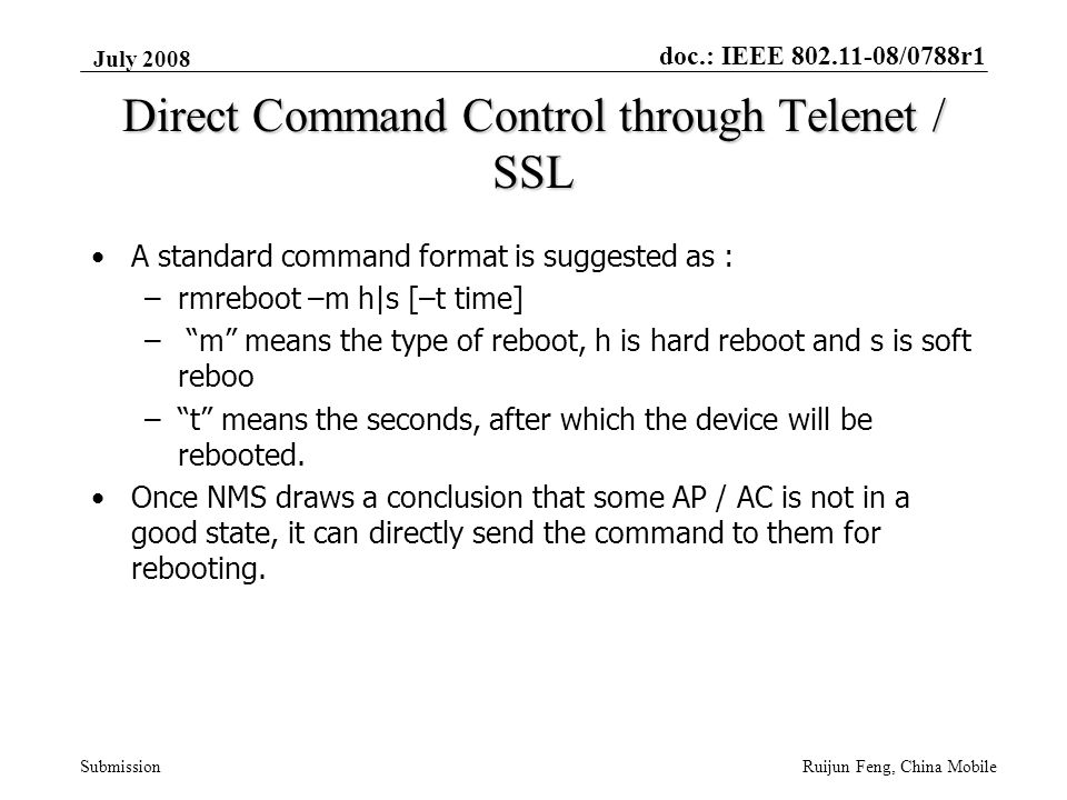 doc.: IEEE 802.11-08/0788r1 Submission July 2008 Ruijun Feng, China Mobile Direct Command Control through Telenet / SSL A standard command format is suggested as : –rmreboot –m h|s [–t time] – m means the type of reboot, h is hard reboot and s is soft reboo – t means the seconds, after which the device will be rebooted.