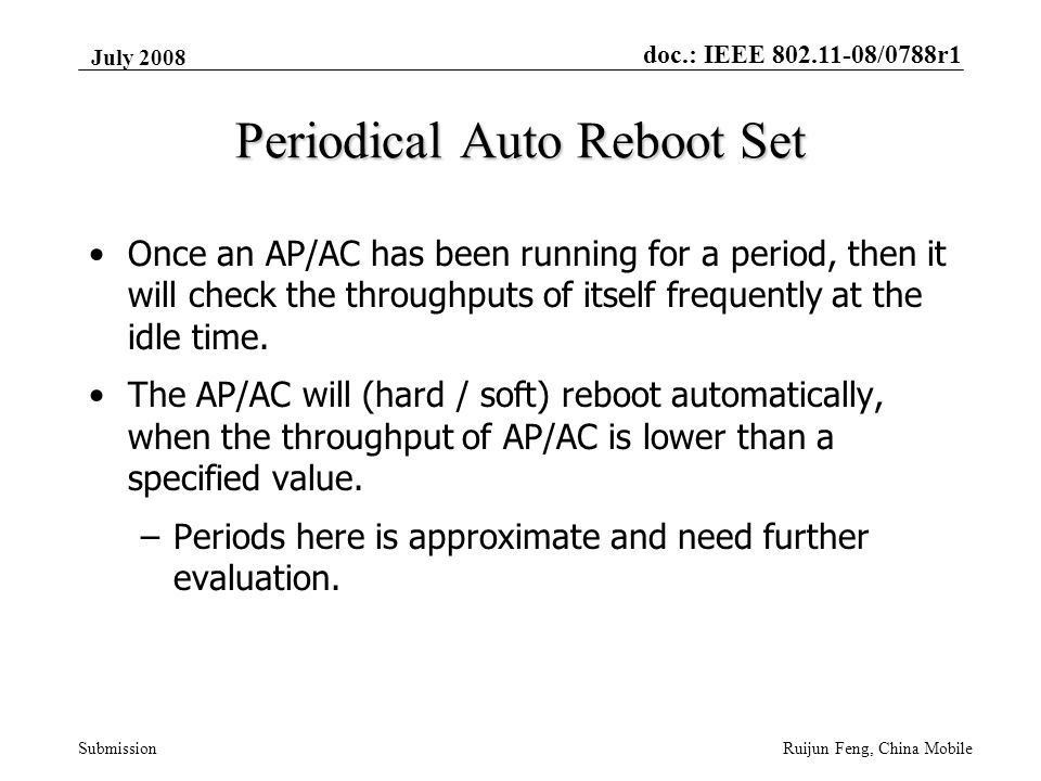 doc.: IEEE 802.11-08/0788r1 Submission July 2008 Ruijun Feng, China Mobile Periodical Auto Reboot Set Once an AP/AC has been running for a period, then it will check the throughputs of itself frequently at the idle time.
