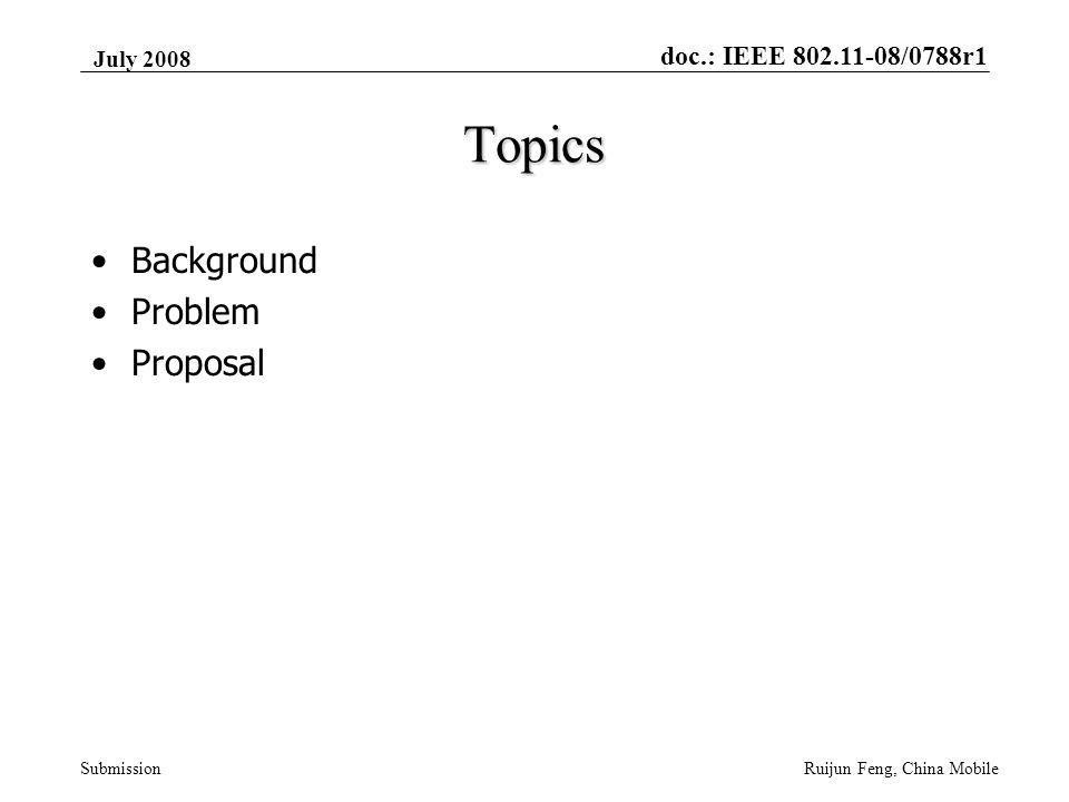 doc.: IEEE 802.11-08/0788r1 Submission July 2008 Ruijun Feng, China Mobile Topics Background Problem Proposal