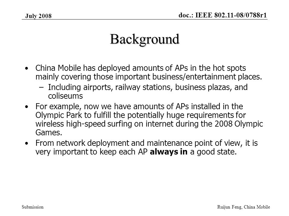 doc.: IEEE 802.11-08/0788r1 Submission July 2008 Ruijun Feng, China Mobile Background China Mobile has deployed amounts of APs in the hot spots mainly covering those important business/entertainment places.