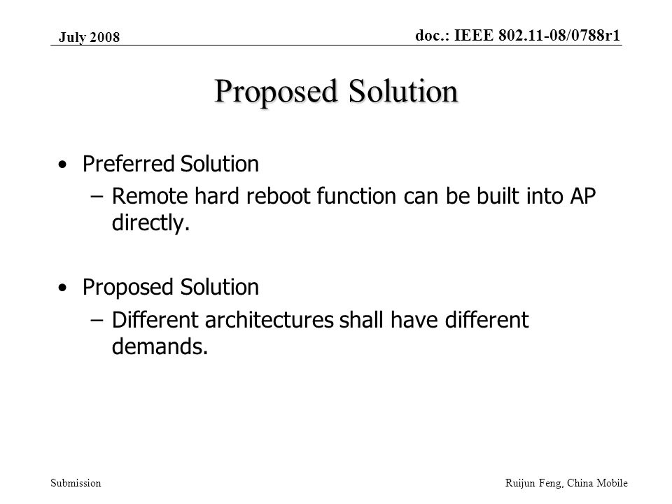 doc.: IEEE 802.11-08/0788r1 Submission July 2008 Ruijun Feng, China Mobile Proposed Solution Preferred Solution –Remote hard reboot function can be built into AP directly.