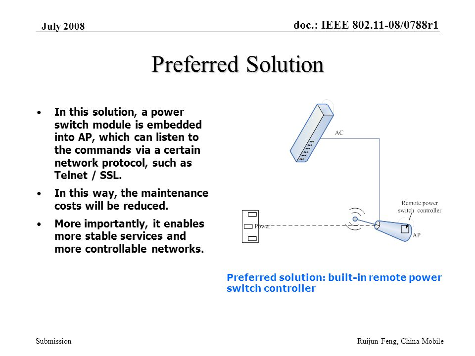 doc.: IEEE 802.11-08/0788r1 Submission July 2008 Ruijun Feng, China Mobile Preferred Solution In this solution, a power switch module is embedded into AP, which can listen to the commands via a certain network protocol, such as Telnet / SSL.
