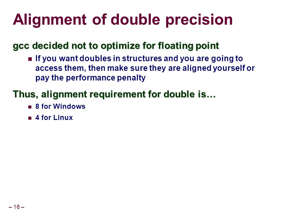 – 16 – Alignment of double precision gcc decided not to optimize for floating point If you want doubles in structures and you are going to access them