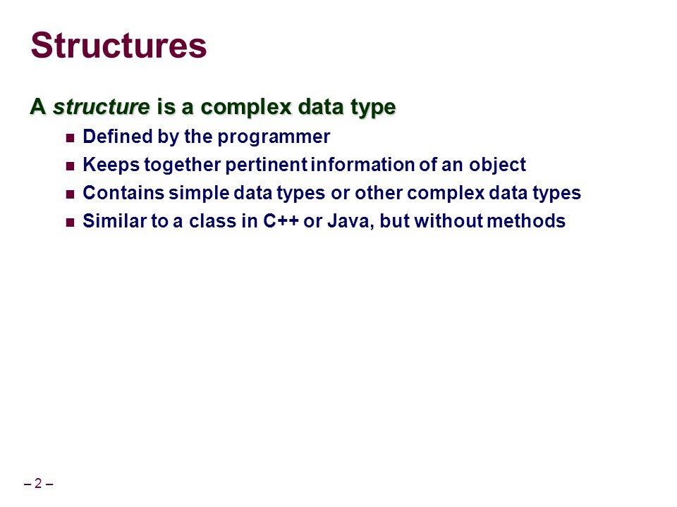 – 2 – Structures A structure is a complex data type Defined by the programmer Keeps together pertinent information of an object Contains simple data t