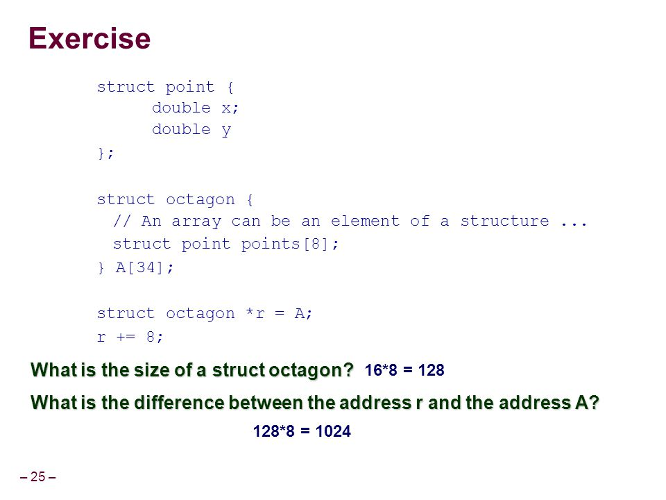 – 25 – Exercise struct point { double x; double y }; struct octagon { // An array can be an element of a structure... struct point points[8]; } A[34];