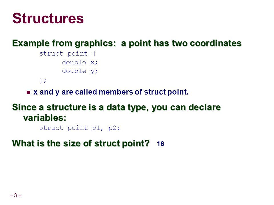 – 3 – Structures Example from graphics: a point has two coordinates struct point { double x; double y; }; x and y are called members of struct point.