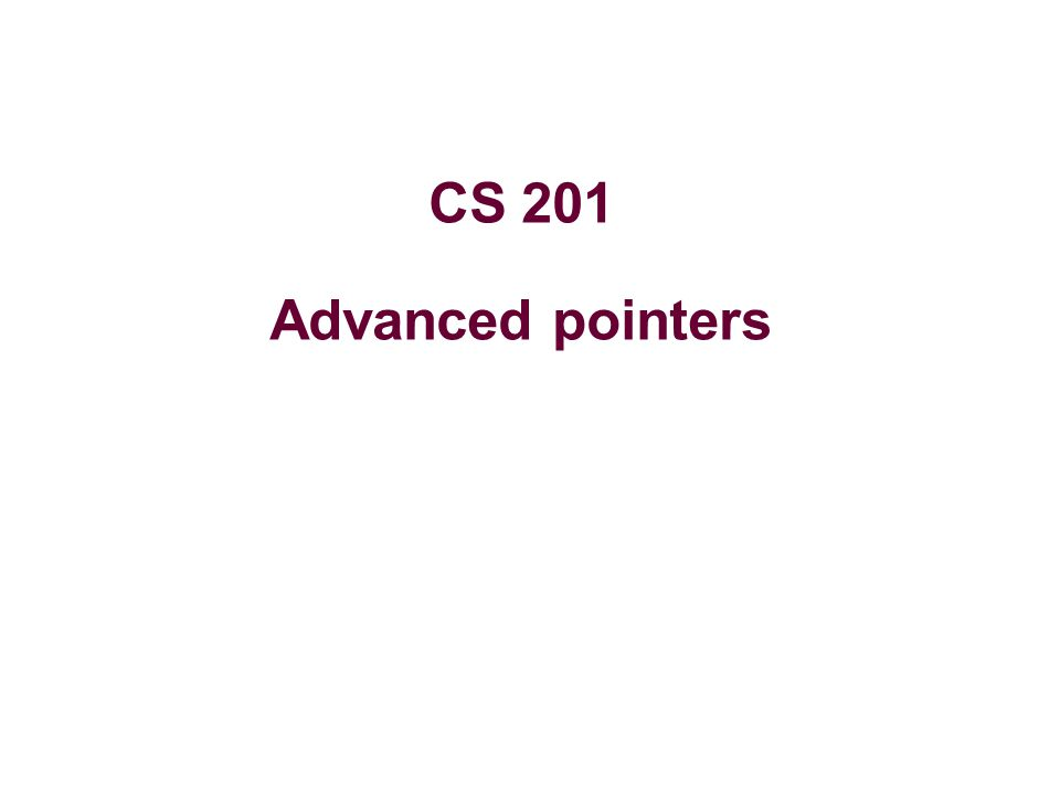 CS 201 Advanced pointers