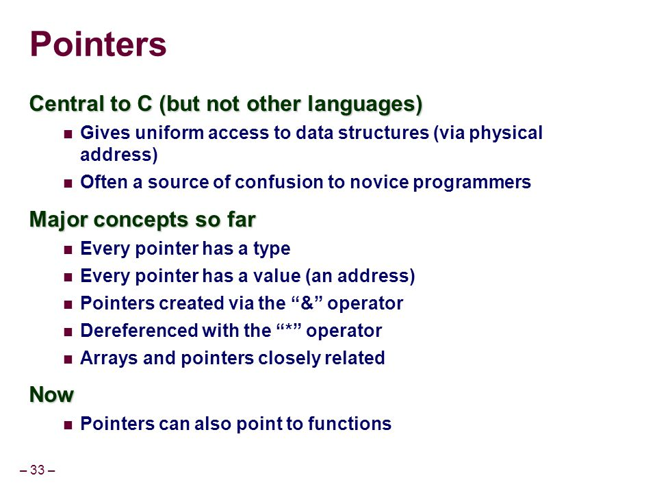 – 33 – Pointers Central to C (but not other languages) Gives uniform access to data structures (via physical address) Often a source of confusion to n