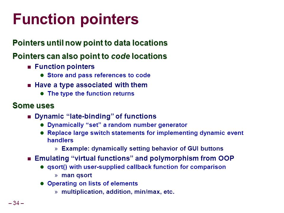 – 34 – Function pointers Pointers until now point to data locations Pointers can also point to code locations Function pointers Store and pass referen