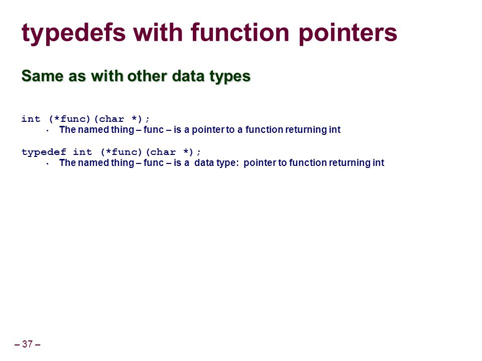 – 37 – typedefs with function pointers Same as with other data types int (*func)(char *); The named thing – func – is a pointer to a function returnin