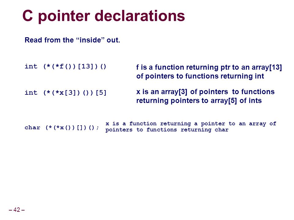 "– 42 – C pointer declarations Read from the ""inside"" out. int (*(*f())[13])() int (*(*x[3])())[5] char (*(*x())[])(); f is a function returning ptr to"