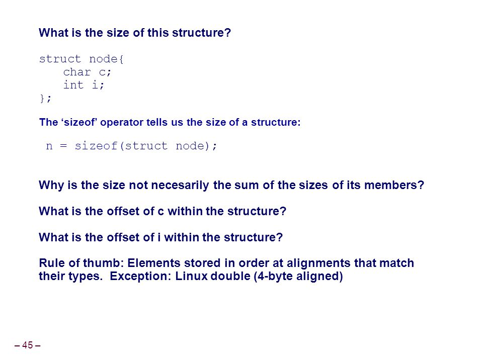 – 45 – What is the size of this structure? struct node{ char c; int i; }; The 'sizeof' operator tells us the size of a structure: n = sizeof(struct no