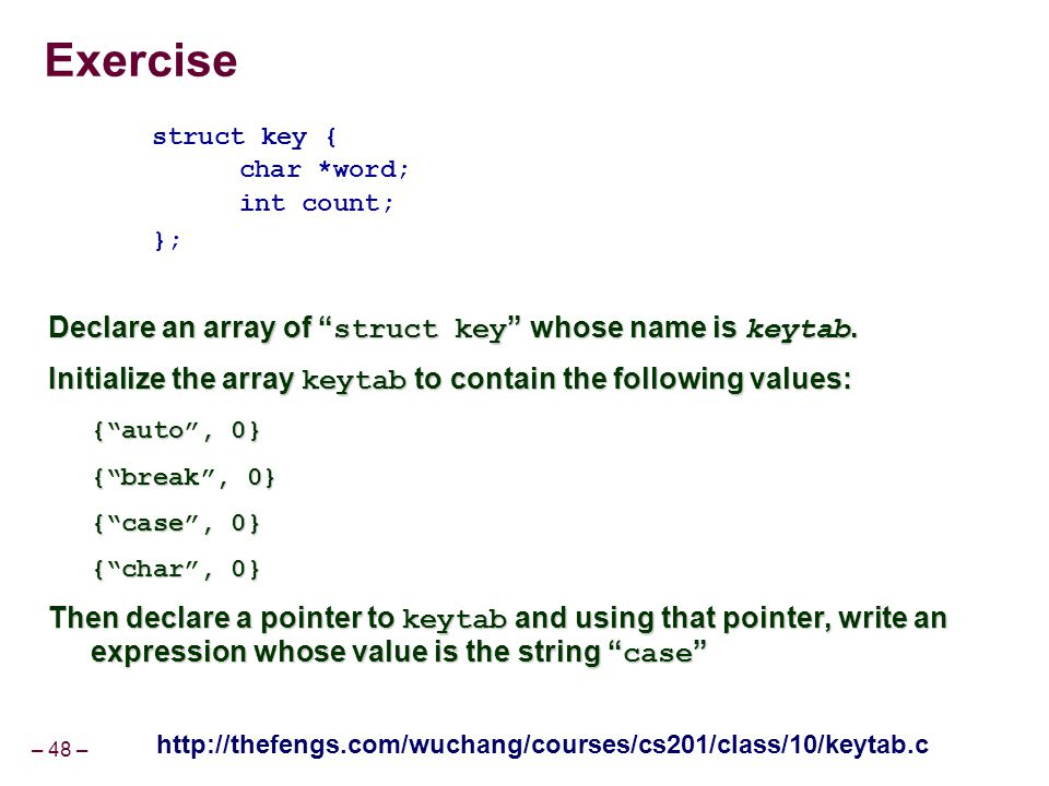 "– 48 – Exercise struct key { char *word; int count; }; Declare an array of "" struct key "" whose name is keytab. Initialize the array keytab to contain"