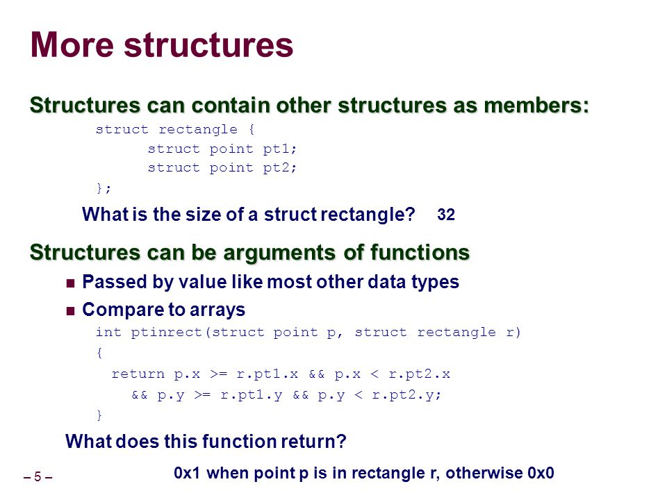 – 46 – Structures can be nameless A variable called koy, whose type is this structure, which has no name: Can not declare other variables of same type Can not pass in function parameters struct { char *key; int v[22]; } koy; A data type called key, which is this structure, which otherwise has no name Can use type 'key' to declare additional variables Can use type 'key' in function parameters typedef struct { char *key; int v[22]; } key;