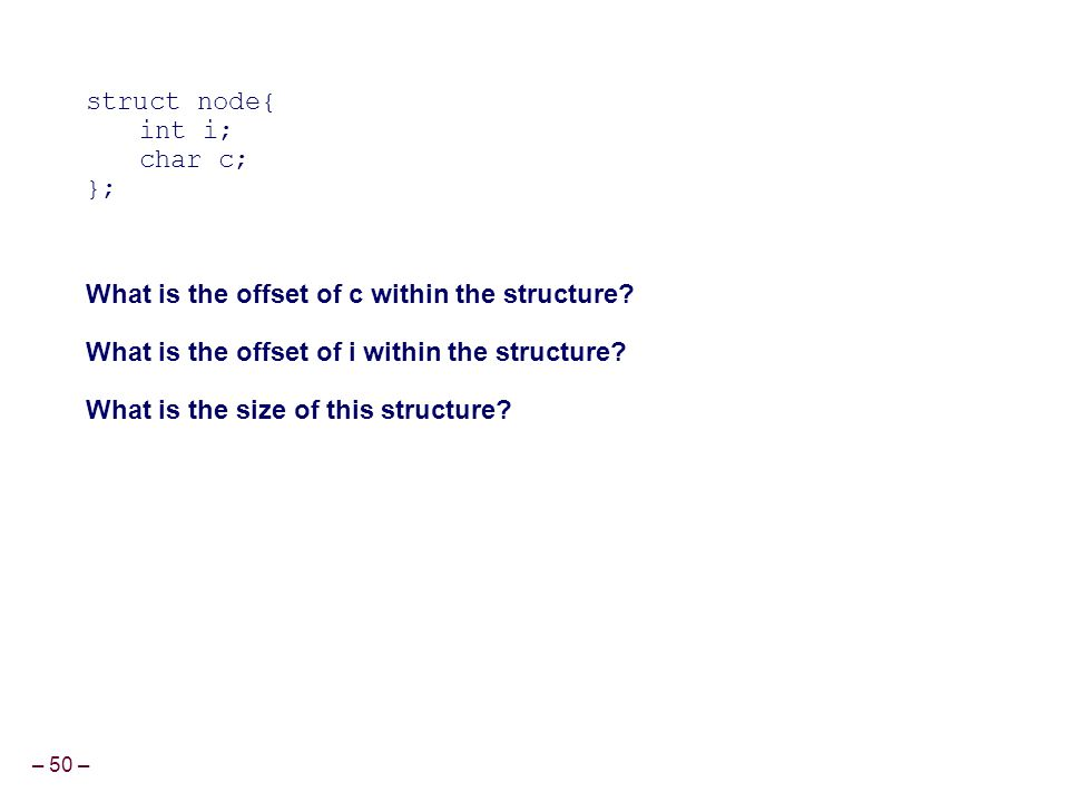 – 50 – struct node{ int i; char c; }; What is the offset of c within the structure? What is the offset of i within the structure? What is the size of