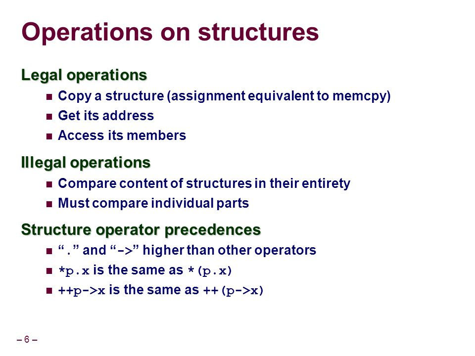 – 6 – Operations on structures Legal operations Copy a structure (assignment equivalent to memcpy) Get its address Access its members Illegal operatio