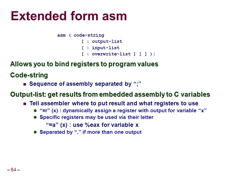 – 64 – Extended form asm asm ( code-string [ : output-list [ : input-list [ : overwrite-list ] ] ] ); Allows you to bind registers to program values C
