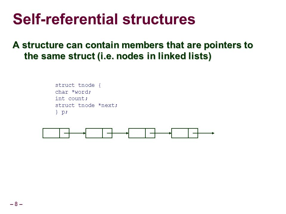 – 8 – Self-referential structures A structure can contain members that are pointers to the same struct (i.e. nodes in linked lists) struct tnode { cha