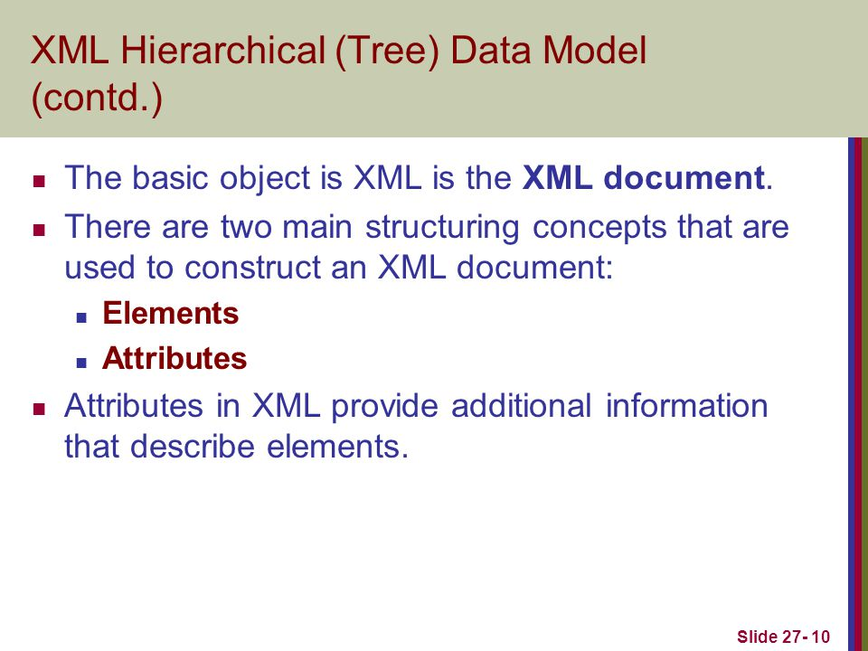 Slide 27- 10 XML Hierarchical (Tree) Data Model (contd.) The basic object is XML is the XML document.