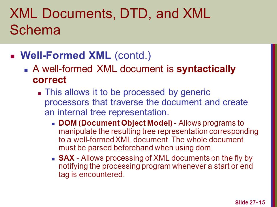 Slide 27- 15 XML Documents, DTD, and XML Schema Well-Formed XML (contd.) A well-formed XML document is syntactically correct This allows it to be processed by generic processors that traverse the document and create an internal tree representation.