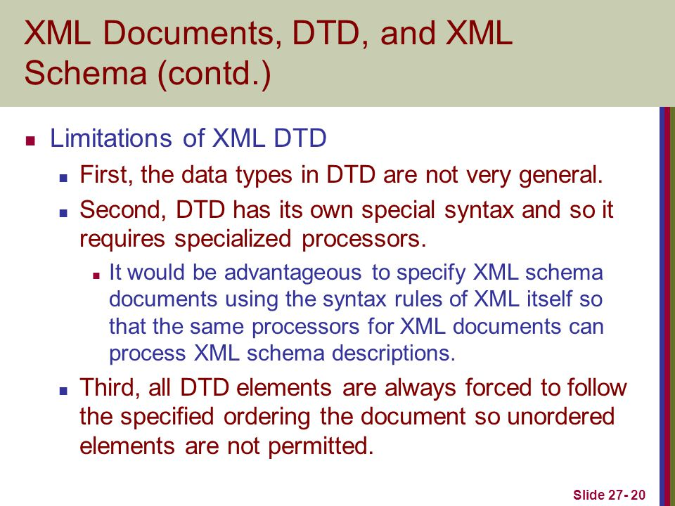 Slide 27- 20 XML Documents, DTD, and XML Schema (contd.) Limitations of XML DTD First, the data types in DTD are not very general.