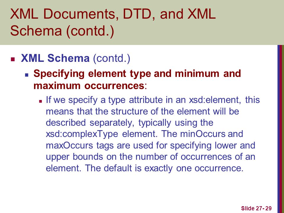 Slide 27- 29 XML Documents, DTD, and XML Schema (contd.) XML Schema (contd.) Specifying element type and minimum and maximum occurrences: If we specif