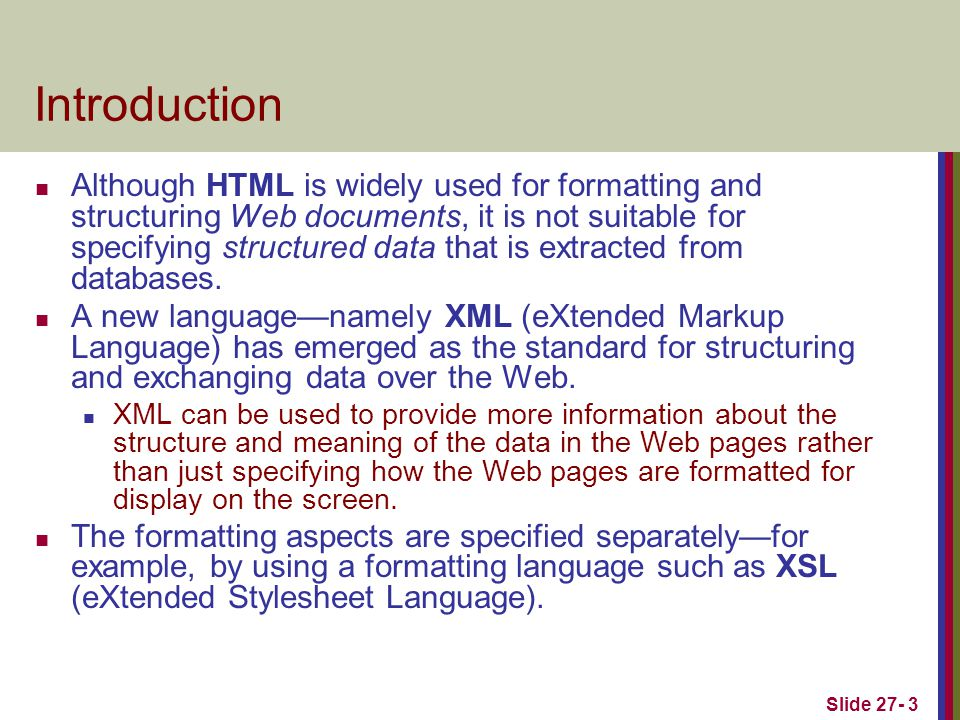 Slide 27- 3 Introduction Although HTML is widely used for formatting and structuring Web documents, it is not suitable for specifying structured data