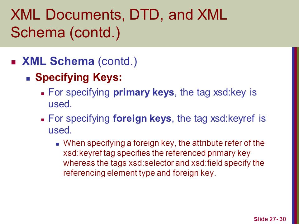 Slide 27- 30 XML Documents, DTD, and XML Schema (contd.) XML Schema (contd.) Specifying Keys: For specifying primary keys, the tag xsd:key is used. Fo
