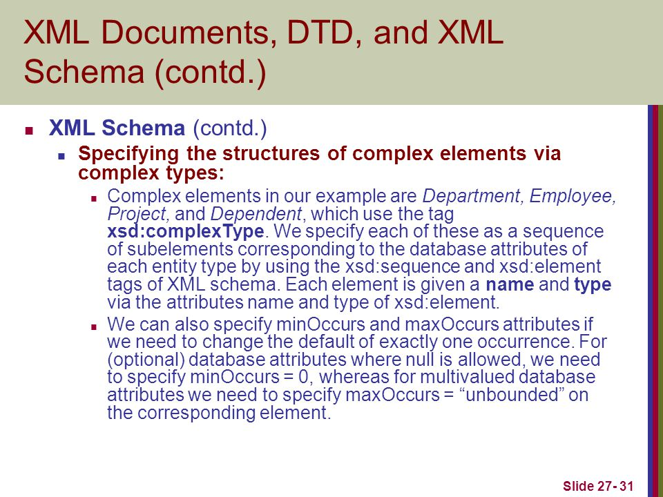 Slide 27- 31 XML Documents, DTD, and XML Schema (contd.) XML Schema (contd.) Specifying the structures of complex elements via complex types: Complex elements in our example are Department, Employee, Project, and Dependent, which use the tag xsd:complexType.
