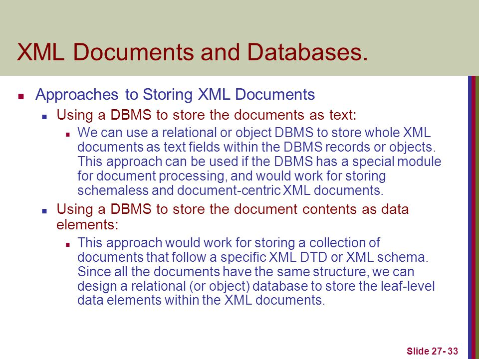 Slide 27- 33 XML Documents and Databases. Approaches to Storing XML Documents Using a DBMS to store the documents as text: We can use a relational or