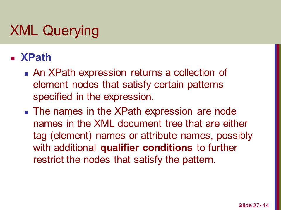 Slide 27- 44 XML Querying XPath An XPath expression returns a collection of element nodes that satisfy certain patterns specified in the expression. T