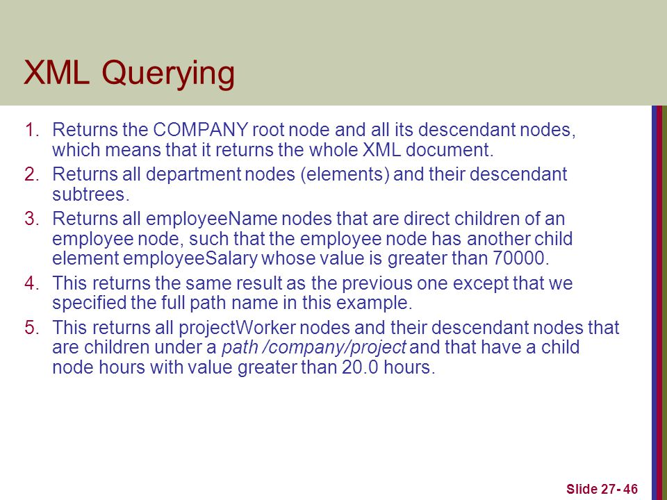Slide 27- 46 XML Querying 1.Returns the COMPANY root node and all its descendant nodes, which means that it returns the whole XML document.