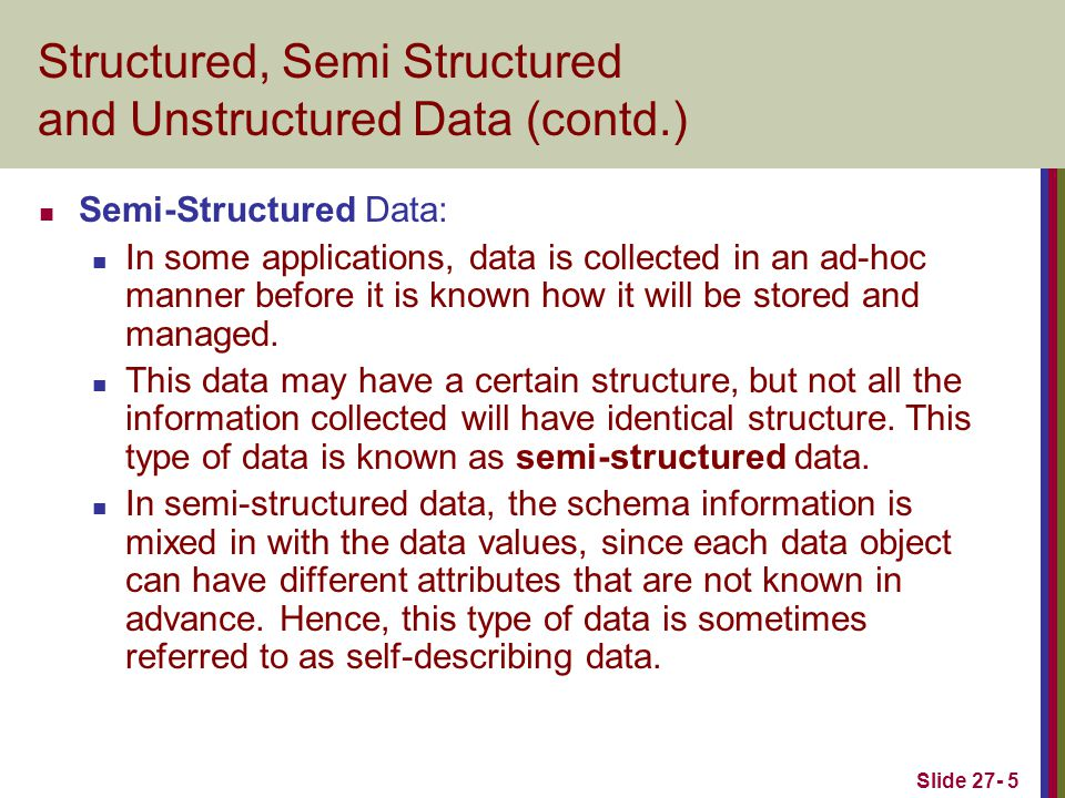 Slide 27- 5 Structured, Semi Structured and Unstructured Data (contd.) Semi-Structured Data: In some applications, data is collected in an ad-hoc manner before it is known how it will be stored and managed.