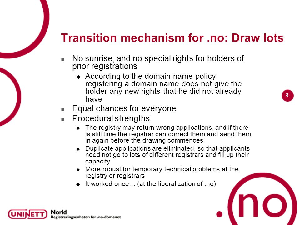 3 Transition mechanism for.no: Draw lots No sunrise, and no special rights for holders of prior registrations  According to the domain name policy, registering a domain name does not give the holder any new rights that he did not already have Equal chances for everyone Procedural strengths:  The registry may return wrong applications, and if there is still time the registrar can correct them and send them in again before the drawing commences  Duplicate applications are eliminated, so that applicants need not go to lots of different registrars and fill up their capacity  More robust for temporary technical problems at the registry or registrars  It worked once… (at the liberalization of.no)