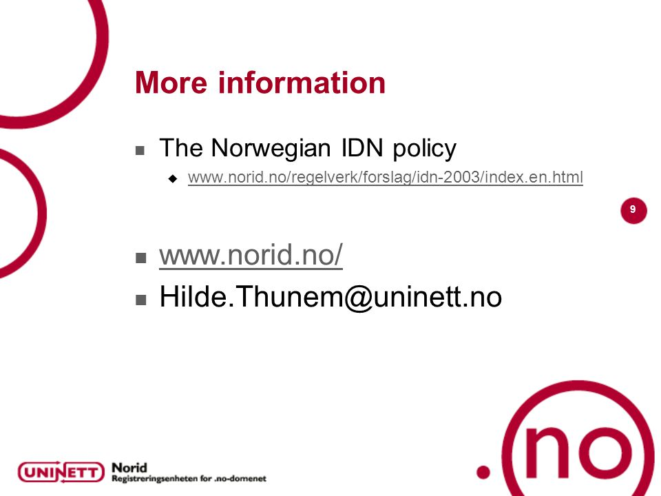 9 More information The Norwegian IDN policy  www.norid.no/regelverk/forslag/idn-2003/index.en.html www.norid.no/regelverk/forslag/idn-2003/index.en.html www.norid.no/ Hilde.Thunem@uninett.no