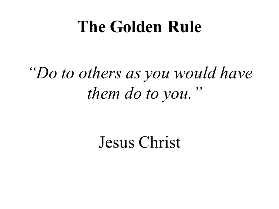 The Golden Rule Do to others as you would have them do to you. Jesus Christ