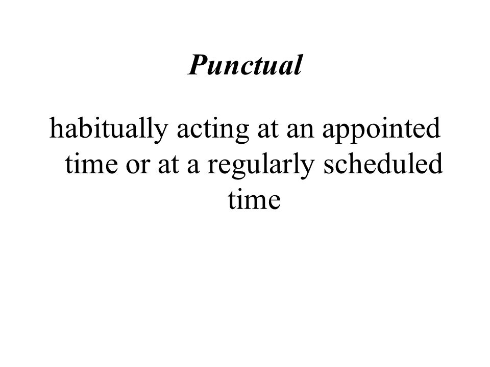 Punctual habitually acting at an appointed time or at a regularly scheduled time